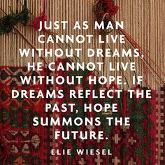 """Just as man cannot live without dreams, he cannot live without hope. If dreams reflect the past, hope summons the future."" — Elie Wiesel"