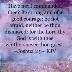 ~Joshua 1:9~ KJV. Have not I commanded thee? Be strong and of a good courage; be not afraid, neither be thou dismayed: for the Lord thy God is with thee whithersoever thou goest.