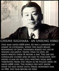 Wow, I've never heard this story before, http://www.jewishvirtuallibrary.org/jsource/Holocaust/sugihara.html
