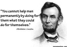 You cannot help men permanentlyby doing for them what they could do for themselves. -Abraham Lincoln  - http://sensequotes.com/abraham-lincoln-wise-quotes-2/