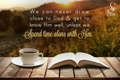 We can never draw close to God & get to know Him well, unless we Spend time alone with Him.