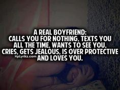 A Real Boyfriend: call you for nothing, texts you all the time, wants to see you, cries, gets jealous, is over protective, and loves you.