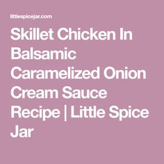 Skillet Chicken In Balsamic Caramelized Onion Cream Sauce Recipe   Little Spice Jar