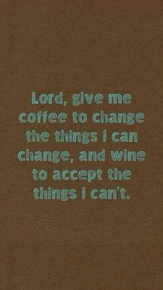 Quote coffee wine play in serenity prayer God grant me the serenity  to accept the things I cannot change;  courage to change the things I can; and wisdom to know the difference.