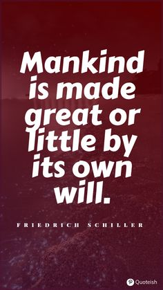 Mankind is made great or little by its own will. Friedrich Schiller Dan Millman, Friedrich Schiller, Everyday Quotes, Brian Tracy, World Religions, Self Discipline, Subconscious Mind, Willpower, New Quotes