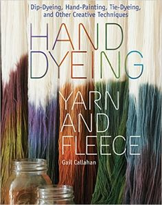 Hand Dyeing Yarn and Fleece: Custom-Color Your Favorite Fibers with Dip-Dyeing, Hand-Painting, Tie-Dyeing, and Other Creative Techniques: Gail Callahan: 9781603424684: Amazon.com: Books