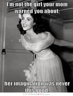 I'm not the girl your mom warned you about, her imagination was never this good. Picture Quotes.