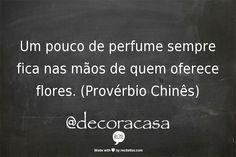 Um pouco de perfume sempre fica nas mãos de quem oferece flores. (Provérbio Chinês.)