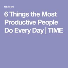6 Things the Most Productive People Do Every Day | TIME