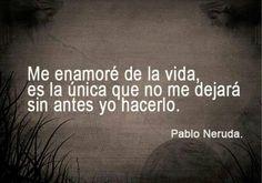 """Me enamoré de la vida, es la única que no me dejará sin antes hacerlo yo"""" - Pablo Neruda, frases"""