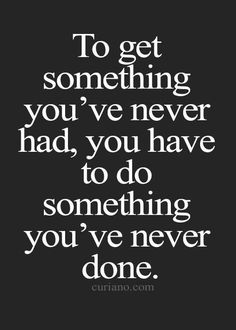 To get something you've never had, you have to do something you've never done.