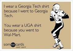 I wear a Georgia Tech shirt because I went to Georgia Tech. You wear a UGA shirt because you went to Wal-Mart.(even tho I don't go to GT my boyfriend does... this was just toooooo funny not to pin!!