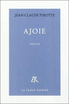 Ajoie : poésie / Jean-Claude Pirotte - Paris : La Table Ronde, cop. 2012