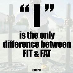 """""""I"""" is the only difference between FAT & FIT. You chose which one you are. ..... ....."""