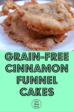Grain-Free Cinnamon Funnel Cakes  2 c almond flour 1 c tapioca flour or arrowroot starch 2 tsp gluten free, cornstarch free baking powder 1 TBSP cinnamon 1 tsp salt 2 eggs 1/2-3/4 c pure maple syrup or honey 1.5 c sparkling water 1.5 quarts coconut oil Heat oil in a large pot over medium heat until a drop of batter sizzles, floats to top. oil is heating, mix dry ingredients. separate bowl, whisk together eggs, syrup/ honey, and sparkling water. + to dry ingredients, stir to combine.
