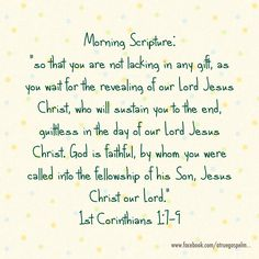 """Morning Scripture:        """"so that you are not lacking in any gift, as you wait for the revealing of our Lord Jesus Christ, who will sustain you to the end, guiltless in the day of our Lord Jesus Christ. God is faithful, by whom you were called into the fellowship of his Son, Jesus Christ our Lord."""" 1 Cor 1:7-9 #morningscripture #scripturequote #biblequote #instabible #instaquote #quote #seekgod #godsword #godislove #gospel #jesus #jesussaves #teamjesus #LHBK #youthministry #testify…"""