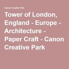 Tower of London, England - Europe - Architecture - Paper Craft - Canon Creative Park Tower Of London, Inkjet Printer, Fun Prints, London England, Canon, Paper Crafts, Europe, English, Teaching