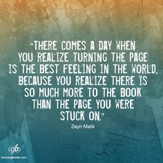 "Zayn Malik"" ""There comes a day when you realize turning the page is the best feeling in the world because you realize there is so much more to the book than the page you were stuck on."" #quotes #motivation #growingbolder"