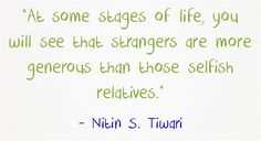 """At some stages of life, you will see that strangers are more generous than those selfish relatives."""