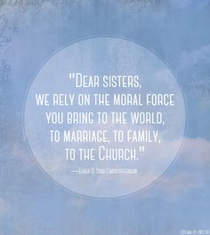 """Dear sisters, we rely on the moral force you bring to the world, to marriage, to family, to the Church."" —Elder D. Todd Christofferson"