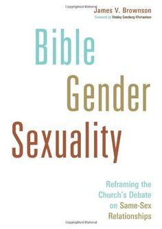Bible, Gender, Sexuality: Reframing the Church's Debate on Same-Sex Relationships by James V. Brownson