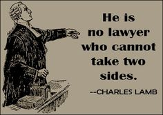 """""""He is no lawyer who cannot take two sides."""" Charles Lamb. A helpful trick for new lawyers: argue with yourself against any case that you are considering taking before you take it. It will give you a good idea of the case's strengths and weaknesses."""