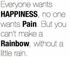 You can't make a rainbow, without a little rain.