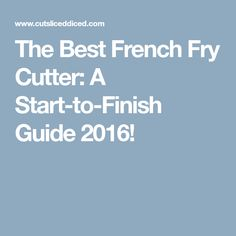 The Best French Fry Cutter: A Start-to-Finish Guide 2016!