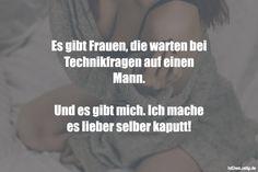 Es gibt Frauen, die warten bei Technikfragen auf einen Mann. Und es gibt mich. Ich mache es lieber selber kaputt! #lustig #sprüche #fun #spass