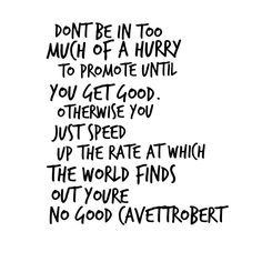 DONT BE IN TOO MUCH OF A HURRY TO PROMOTE UNTIL YOU GET GOOD. OTHERWISE YOU JUST SPEED UP THE RATE AT WHICH THE WORLD FINDS OUT YOURE NO GOOD CAVETTROBERT #marketing #branding #web #graphicdesign #design #seo #website #logo #smartbranding #socialmedia #smtips #mobilemarketing #app #mobile #publicrelations #brandmanager #personalbranding #marketingstrategy #strategicmarketing #marketingplan #marketer #designer