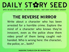 ✿ Daily Story Seed ✿  The Reverse Mirror Write about a character who has been arrested for a horrible crime. Explore the mind of a character who knows they're innocent, even as the police show them video proof of them being caught red-handed. Who is wrong here: the character, the police, or… both?  Any work you create based off this prompt belongs to you, no sourcing is necessary though it would be really appreciated! And don't forget to tagmaxkirin(or tweet @MistreKirin), so that I can…