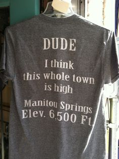 If you know where and what Manitou Springs, Colorado is then you'll love this shirt. -K