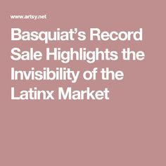 Basquiat's Record Sale Highlights the Invisibility of the Latinx Market