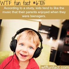 kids like the music their parents liked - Gonna get back to you on this one! ~WTF fun facts