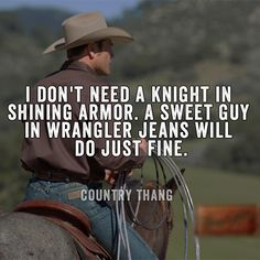 I Don't Need A Knight In Shining Armor. A Sweet Guy In Wrangler Jeans Will Do Just Fine. #CountryBoy #CountryLife #CountryGirl