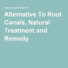 Alternative To Root Canals, Natural Treatment and Remedy