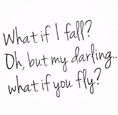 What if I fall? Oh but my darling what if you fly?