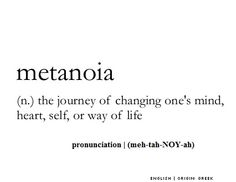 Metanoia ~ (n.) ~ the journey of changing one's mind, heart, self, or way of life
