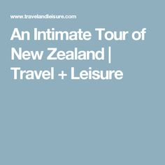 An Intimate Tour of New Zealand | Travel + Leisure