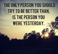 The only person you should try to be better than. Is the person you were yesterday