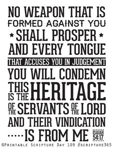 Isaiah 54:17 -LOVE this, I always try to say it daily with not only me but my children/family. NO ONE formed against us will prosper, AMEN! What an awesome promise to stand on!!