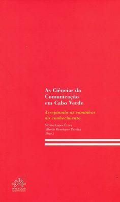As ciencias da comunicaçao em Cabo verde : arrepiando os caminhos do conhecimento / organizadores Alfredo Henriques Pereira, Silvino Lopes Évora