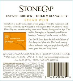 2013 Stonecap Columbia Valley Estate Grown Syrah 750 mL  StoneCap Wines are handcrafted entirely from estate grown grapes from the renowned Goose Ridge Estate Vineyard in Washington State's Columbia Valley. This expansive (1,900 acres) and highly regarded vineyard allows the Monson Family to produce stunning quality wines while remaining sensibly priced. Washington State's famed Columbia Valley produces extraordinary grapes in large part due to the area's great soils-the result of ma..