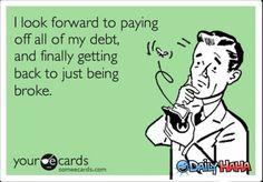 Instead of being broke and in debt!