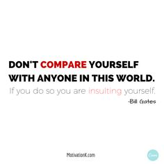 Don't compare yourself with anyone in this world. If you do so you are insulting yourself