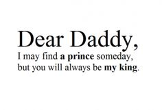 Dear Daddy, I may find a prince someday, but you will always be my king.