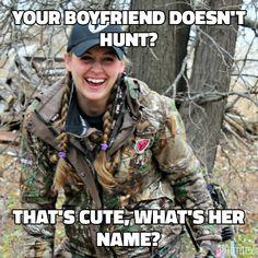 Your boyfriend doesn't hunt then you got yourself a girlfriend.