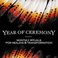 Year of Ceremony: Monthly Rituals for Healing & Transformation. A Global Gathering with Leading Shamanic Teachers