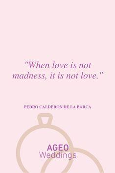 When love is not madness, it is not love - Pedro Calderon de la Barca