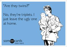 """""""Are they twins?!"""" No, they're triplets. I just leave the ugly one at home.   Family Ecard   someecards.com"""